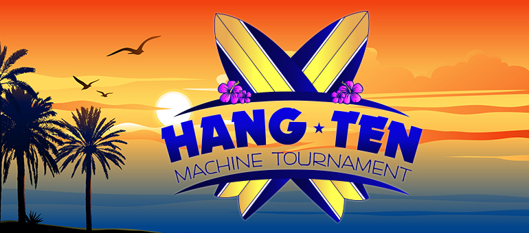 HANG TEN MACHINE TOURNAMENT